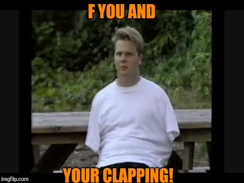 F YOU AND YOUR CLAPPING! | made w/ Imgflip meme maker