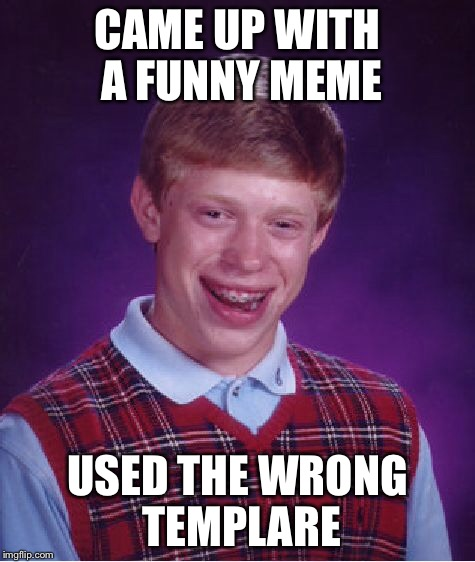 Bad Luck Brian Meme | CAME UP WITH A FUNNY MEME USED THE WRONG TEMPLARE | image tagged in memes,bad luck brian | made w/ Imgflip meme maker