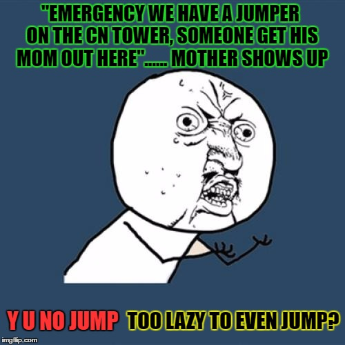"all these lazy and indecisive ppl  |  ""EMERGENCY WE HAVE A JUMPER ON THE CN TOWER, SOMEONE GET HIS MOM OUT HERE""...... MOTHER SHOWS UP; TOO LAZY TO EVEN JUMP? Y U NO JUMP 