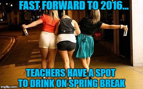 FAST FORWARD TO 2016... TEACHERS HAVE A SPOT TO DRINK ON SPRING BREAK | made w/ Imgflip meme maker