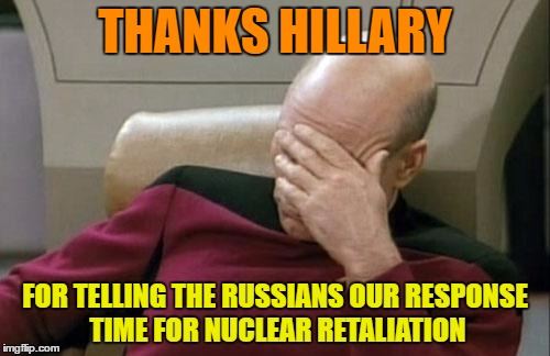 Captain Picard Facepalm Meme | THANKS HILLARY FOR TELLING THE RUSSIANS OUR RESPONSE TIME FOR NUCLEAR RETALIATION | image tagged in memes,captain picard facepalm | made w/ Imgflip meme maker