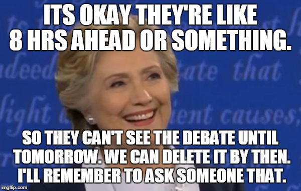 hillary smile | ITS OKAY THEY'RE LIKE 8 HRS AHEAD OR SOMETHING. SO THEY CAN'T SEE THE DEBATE UNTIL TOMORROW. WE CAN DELETE IT BY THEN. I'LL REMEMBER TO ASK  | image tagged in hillary smile | made w/ Imgflip meme maker