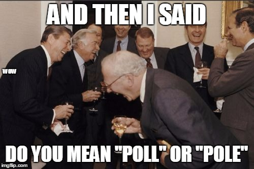 "Laughing Men In Suits Meme | AND THEN I SAID DO YOU MEAN ""POLL"" OR ""POLE"" WOW 