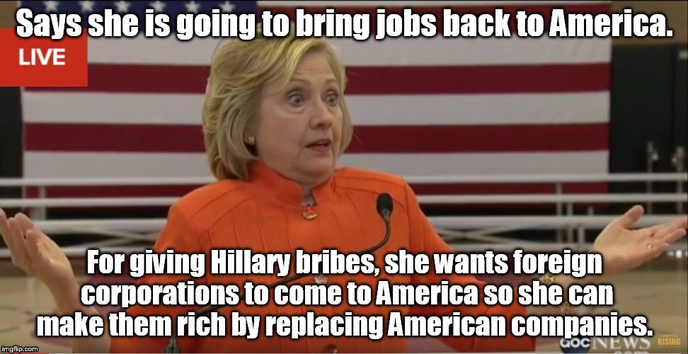 Hillary Clinton IDK |  Says she is going to bring jobs back to America. For giving Hillary bribes, she wants foreign corporations to come to America so she can make them rich by replacing American companies. | image tagged in hillary clinton idk | made w/ Imgflip meme maker