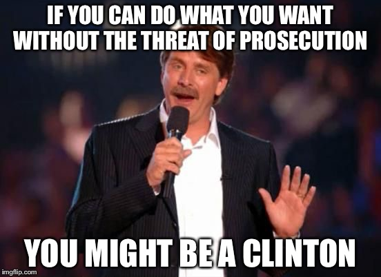 Jeff Foxworthy | IF YOU CAN DO WHAT YOU WANT WITHOUT THE THREAT OF PROSECUTION YOU MIGHT BE A CLINTON | image tagged in jeff foxworthy | made w/ Imgflip meme maker
