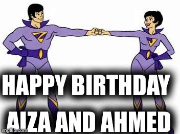 wonder twins | HAPPY BIRTHDAY AIZA AND AHMED | image tagged in wonder twins | made w/ Imgflip meme maker