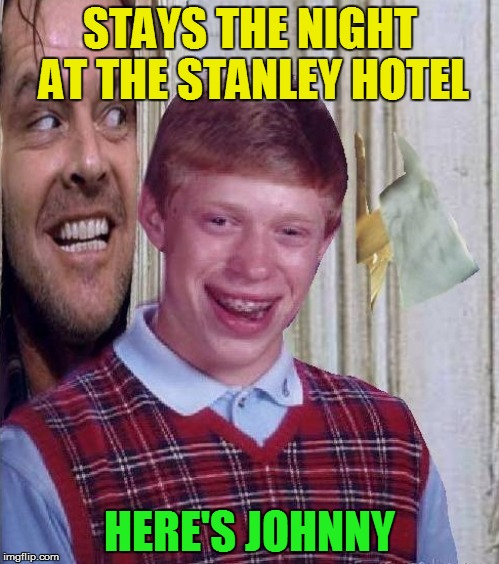 Bad Luck Brian | STAYS THE NIGHT AT THE STANLEY HOTEL HERE'S JOHNNY | image tagged in bad luck brian,the shining,stanley hotel,heres johnny,funny meme,jack nicholson | made w/ Imgflip meme maker