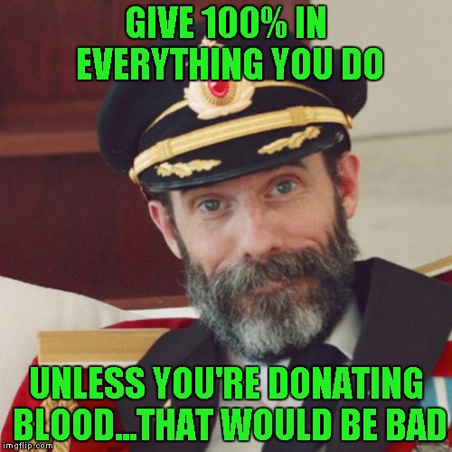 They say I have a rare blood type so I should probably donate more often... | GIVE 100% IN EVERYTHING YOU DO UNLESS YOU'RE DONATING BLOOD...THAT WOULD BE BAD | image tagged in captain obvious,memes | made w/ Imgflip meme maker