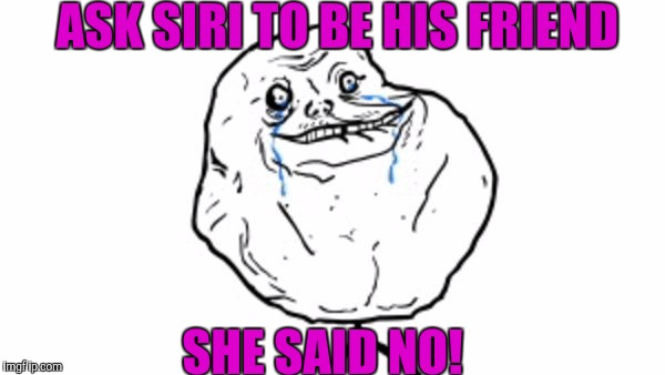 Alone again! | ASK SIRI TO BE HIS FRIEND SHE SAID NO! | image tagged in memes | made w/ Imgflip meme maker