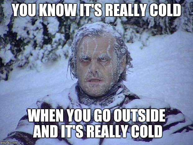 Jack Nicholson The Shining Snow | YOU KNOW IT'S REALLY COLD WHEN YOU GO OUTSIDE AND IT'S REALLY COLD | image tagged in memes,jack nicholson the shining snow | made w/ Imgflip meme maker