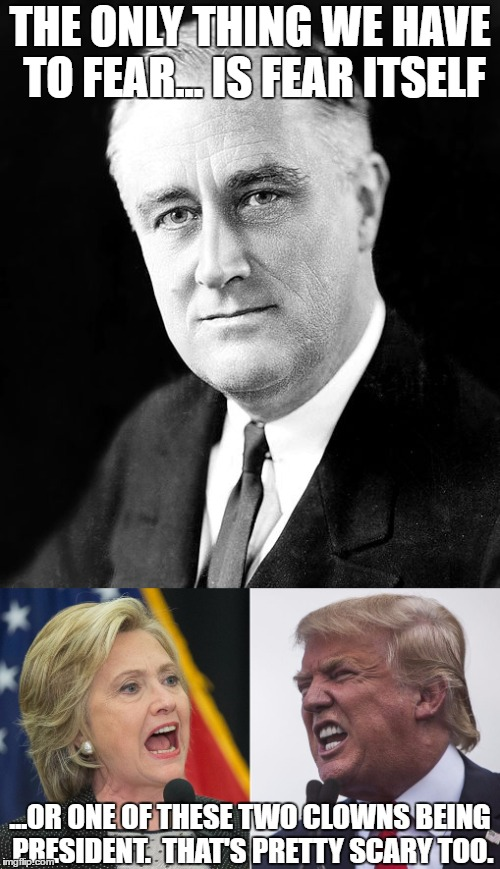FDR was Right! | THE ONLY THING WE HAVE TO FEAR... IS FEAR ITSELF ...OR ONE OF THESE TWO CLOWNS BEING PRESIDENT.  THAT'S PRETTY SCARY TOO. | image tagged in election 2016,fdr,franklin d roosevelt | made w/ Imgflip meme maker