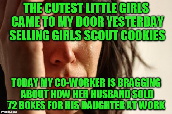 Anybody else see anything wrong with this, or is it just me? Do kids still get rewards for amount they sell? | THE CUTEST LITTLE GIRLS CAME TO MY DOOR YESTERDAY SELLING GIRLS SCOUT COOKIES TODAY MY CO-WORKER IS BRAGGING ABOUT HOW HER HUSBAND SOLD 72 B | image tagged in memes,first world problems | made w/ Imgflip meme maker