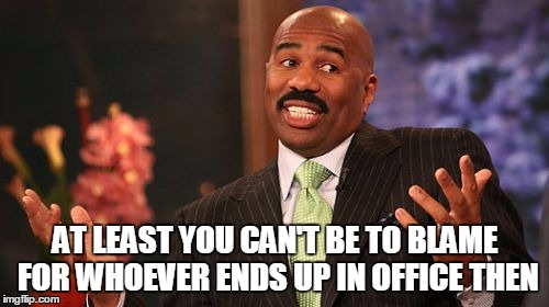 Steve Harvey Meme | AT LEAST YOU CAN'T BE TO BLAME FOR WHOEVER ENDS UP IN OFFICE THEN | image tagged in memes,steve harvey | made w/ Imgflip meme maker