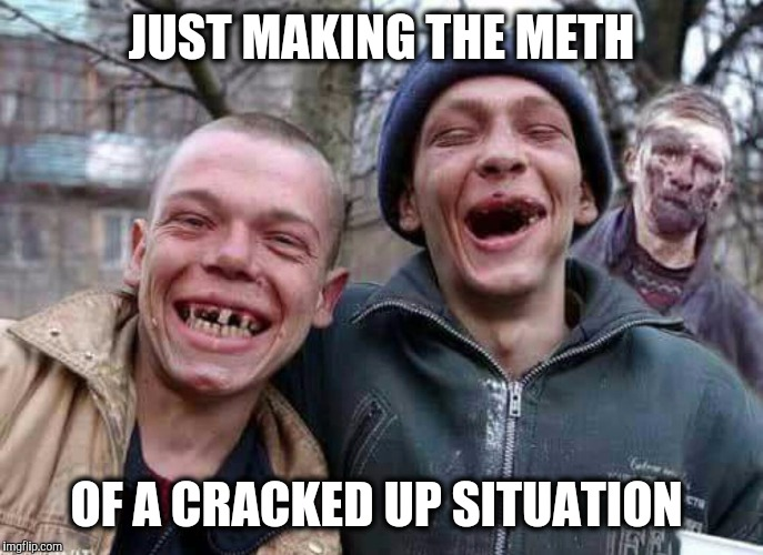 Breaking Really Bad | JUST MAKING THE METH OF A CRACKED UP SITUATION | image tagged in methed up,crack,drugs,breaking bad | made w/ Imgflip meme maker