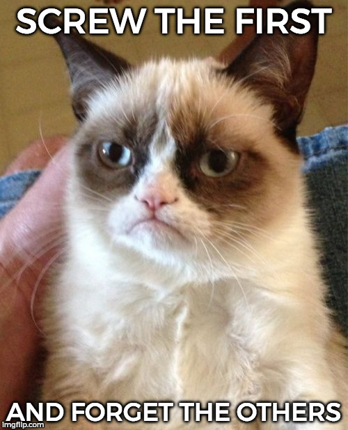 Grumpy Cat Meme | SCREW THE FIRST AND FORGET THE OTHERS | image tagged in memes,grumpy cat | made w/ Imgflip meme maker
