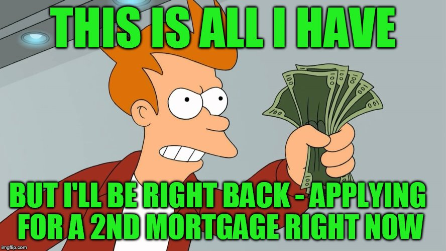 THIS IS ALL I HAVE BUT I'LL BE RIGHT BACK - APPLYING FOR A 2ND MORTGAGE RIGHT NOW | made w/ Imgflip meme maker