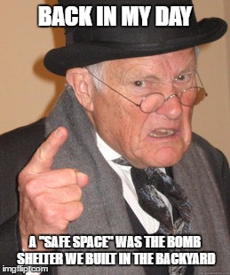 "Back In My Day Meme | BACK IN MY DAY A ""SAFE SPACE"" WAS THE BOMB SHELTER WE BUILT IN THE BACKYARD 
