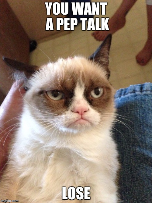 YOU WANT A PEP TALK LOSE | image tagged in musically malicious grumpy cat | made w/ Imgflip meme maker