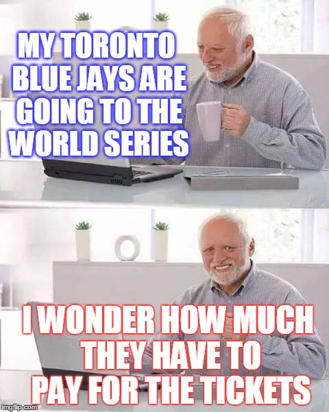 Congratulations to Cleveland! | MY TORONTO BLUE JAYS ARE GOING TO THE WORLD SERIES I WONDER HOW MUCH THEY HAVE TO PAY FOR THE TICKETS | image tagged in memes,hide the pain harold | made w/ Imgflip meme maker