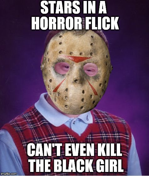 Bad Luck Brian Meme | STARS IN A HORROR FLICK CAN'T EVEN KILL THE BLACK GIRL | image tagged in memes,bad luck brian | made w/ Imgflip meme maker