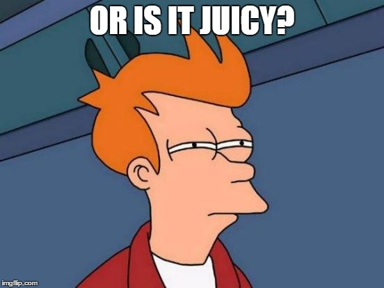 Futurama Fry Meme | OR IS IT JUICY? | image tagged in memes,futurama fry | made w/ Imgflip meme maker