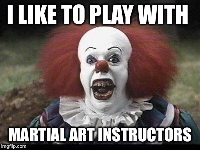 Scary Clown |  I LIKE TO PLAY WITH; MARTIAL ART INSTRUCTORS | image tagged in scary clown | made w/ Imgflip meme maker