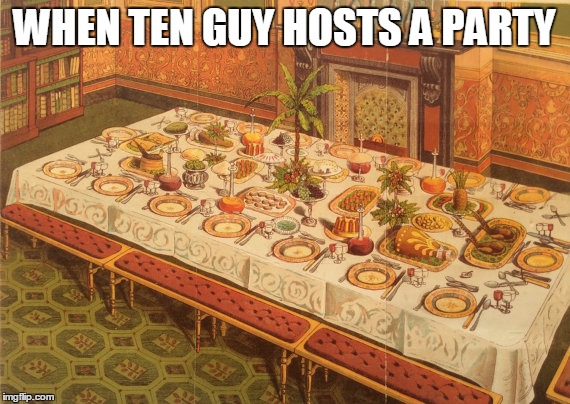 WHEN TEN GUY HOSTS A PARTY | made w/ Imgflip meme maker