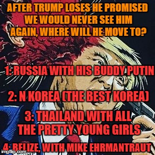 Trump Promised | AFTER TRUMP LOSES HE PROMISED WE WOULD NEVER SEE HIM AGAIN, WHERE WILL HE MOVE TO? 4: BELIZE, WITH MIKE EHRMANTRAUT 1: RUSSIA WITH HIS BUDDY | image tagged in loser,donald trump,breaking bad,vladimir putin,north korea,kim jong un | made w/ Imgflip meme maker