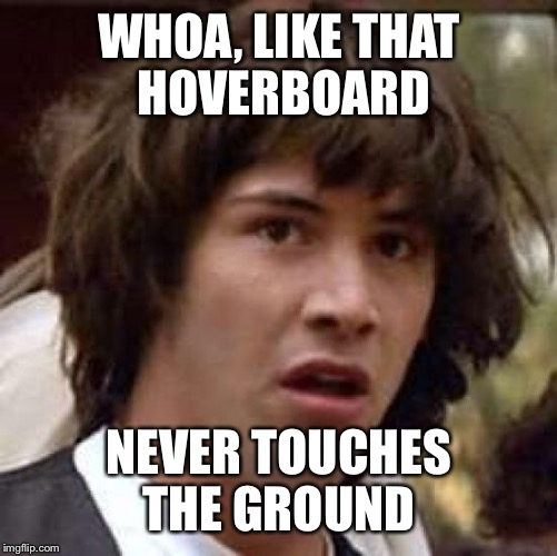 Conspiracy Keanu Meme | WHOA, LIKE THAT HOVERBOARD NEVER TOUCHES THE GROUND | image tagged in memes,conspiracy keanu | made w/ Imgflip meme maker