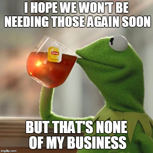 But Thats None Of My Business Meme | I HOPE WE WON'T BE NEEDING THOSE AGAIN SOON BUT THAT'S NONE OF MY BUSINESS | image tagged in memes,but thats none of my business,kermit the frog | made w/ Imgflip meme maker