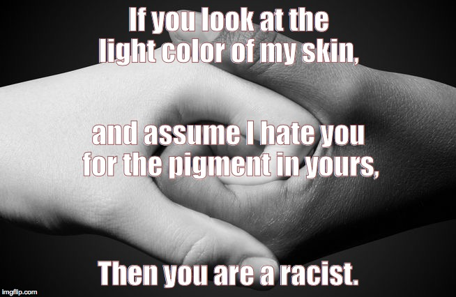 If you look at the light color of my skin, Then you are a racist. and assume I hate you for the pigment in yours, | image tagged in race,reverse racism,racism | made w/ Imgflip meme maker
