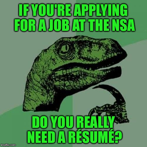 Philosoraptor | IF YOU'RE APPLYING FOR A JOB AT THE NSA DO YOU REALLY NEED A RÉSUMÉ? | image tagged in memes,philosoraptor,nsa,job interview,funny | made w/ Imgflip meme maker