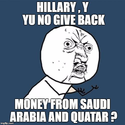 Y U No Meme | HILLARY , Y YU NO GIVE BACK MONEY FROM SAUDI ARABIA AND QUATAR ? | image tagged in memes,y u no | made w/ Imgflip meme maker