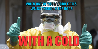 virus infection | WHEN ONE OF YOUR WORK MATES WALKS THROUGH THE DOOR WITH A COLD | image tagged in virus infection | made w/ Imgflip meme maker