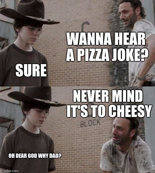 Rick and Carl Meme | WANNA HEAR A PIZZA JOKE? SURE NEVER MIND IT'S TO CHEESY OH DEAR GOD WHY DAD? | image tagged in memes,rick and carl | made w/ Imgflip meme maker