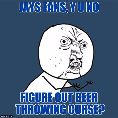 Y U No Meme | JAYS FANS, Y U NO FIGURE OUT BEER THROWING CURSE? | image tagged in memes,y u no | made w/ Imgflip meme maker