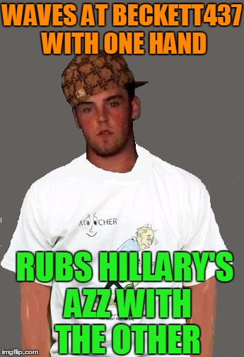 warmer season Scumbag Steve | WAVES AT BECKETT437 WITH ONE HAND RUBS HILLARY'S AZZ WITH THE OTHER | image tagged in warmer season scumbag steve | made w/ Imgflip meme maker