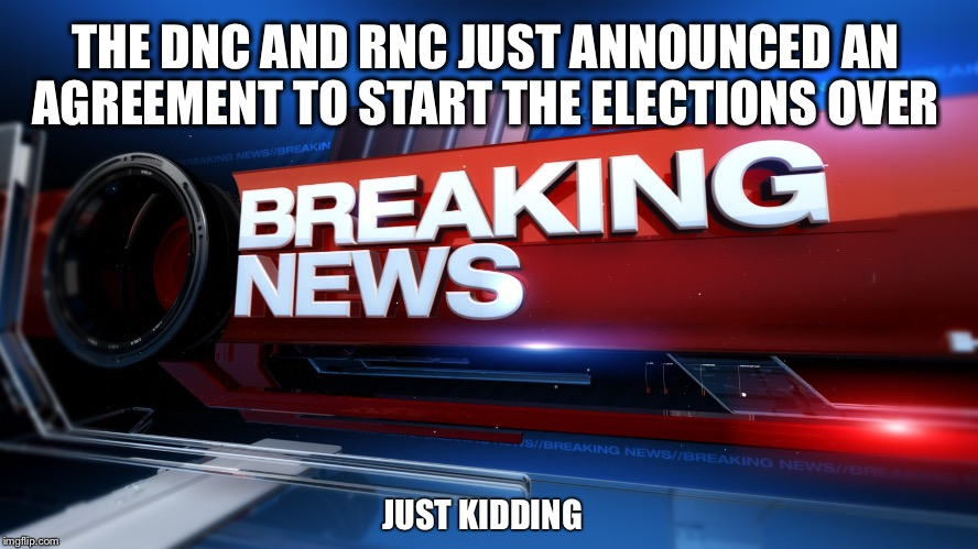 Great News! | THE DNC AND RNC JUST ANNOUNCED AN AGREEMENT TO START THE ELECTIONS OVER JUST KIDDING | image tagged in breaking news,election 2016,hillary,trump | made w/ Imgflip meme maker