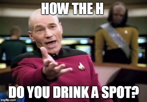 Picard Wtf Meme | HOW THE H DO YOU DRINK A SPOT? | image tagged in memes,picard wtf | made w/ Imgflip meme maker