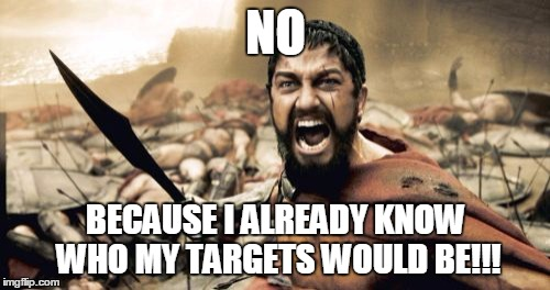 Sparta Leonidas Meme | NO BECAUSE I ALREADY KNOW WHO MY TARGETS WOULD BE!!! | image tagged in memes,sparta leonidas | made w/ Imgflip meme maker