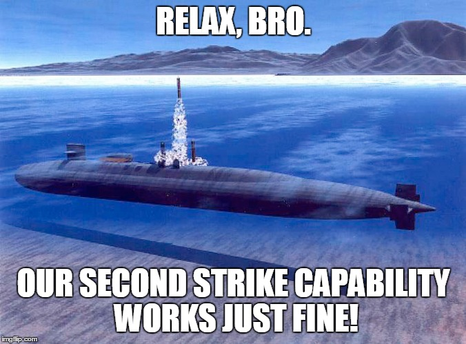 RELAX, BRO. OUR SECOND STRIKE CAPABILITY WORKS JUST FINE! | made w/ Imgflip meme maker