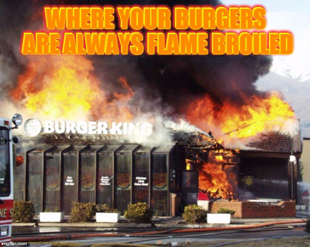 They didn't have it my way | WHERE YOUR BURGERS ARE ALWAYS FLAME BROILED WHERE YOUR BURGERS ARE ALWAYS FLAME BROILED | image tagged in burger king on fire,memes,my templates challenge,burger king,flame broiled,the clue was burned | made w/ Imgflip meme maker