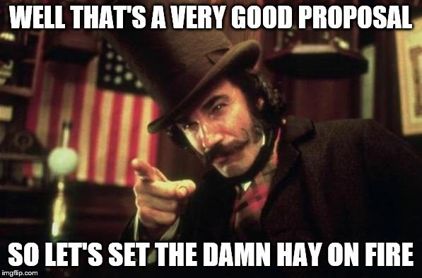 Gangs of new york Butcher | WELL THAT'S A VERY GOOD PROPOSAL SO LET'S SET THE DAMN HAY ON FIRE | image tagged in gangs of new york butcher | made w/ Imgflip meme maker