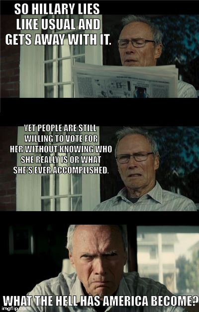 Bad Eastwood Pun | SO HILLARY LIES LIKE USUAL AND GETS AWAY WITH IT. WHAT THE HELL HAS AMERICA BECOME? YET PEOPLE ARE STILL WILLING TO VOTE FOR HER WITHOUT KNO | image tagged in bad eastwood pun | made w/ Imgflip meme maker