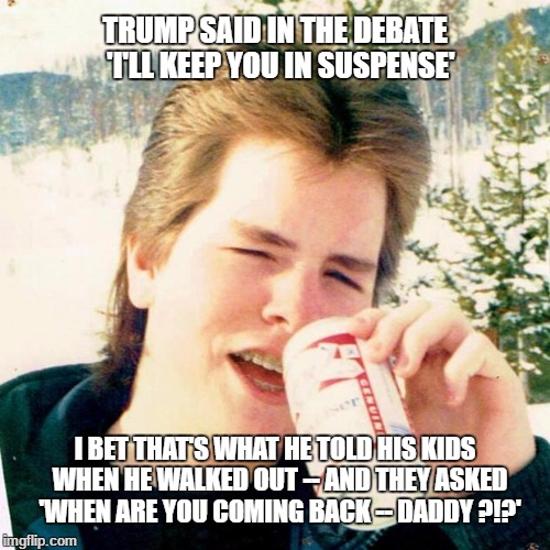 Eighties Teen |  TRUMP SAID IN THE DEBATE  'I'LL KEEP YOU IN SUSPENSE'; I BET THAT'S WHAT HE TOLD HIS KIDS  WHEN HE WALKED OUT -- AND THEY ASKED  'WHEN ARE YOU COMING BACK -- DADDY ?!?' | image tagged in memes,eighties teen | made w/ Imgflip meme maker