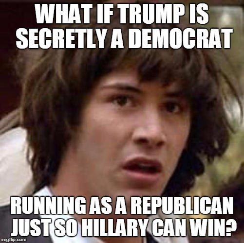 Conspiracy Keanu Meme | WHAT IF TRUMP IS SECRETLY A DEMOCRAT RUNNING AS A REPUBLICAN JUST SO HILLARY CAN WIN? | image tagged in memes,conspiracy keanu | made w/ Imgflip meme maker