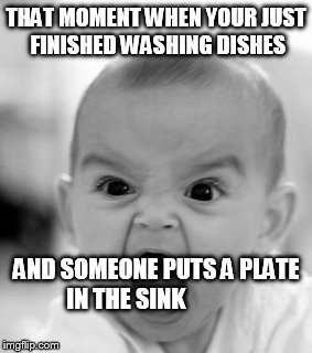 Angry Baby Meme | THAT MOMENT WHEN YOUR JUST FINISHED WASHING DISHES AND SOMEONE PUTS A PLATE IN THE SINK | image tagged in memes,angry baby | made w/ Imgflip meme maker