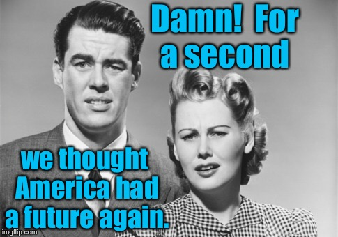 Damn!  For a second we thought America had a future again. | made w/ Imgflip meme maker