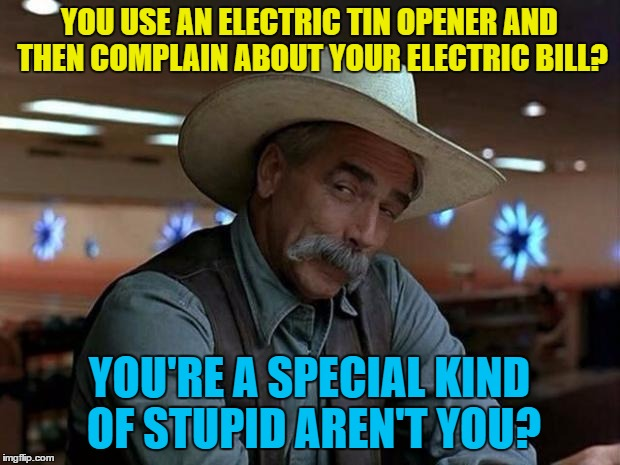 Not guilty | YOU USE AN ELECTRIC TIN OPENER AND THEN COMPLAIN ABOUT YOUR ELECTRIC BILL? YOU'RE A SPECIAL KIND OF STUPID AREN'T YOU? | image tagged in special kind of stupid,memes,electric,electric bill,food,tin opener | made w/ Imgflip meme maker
