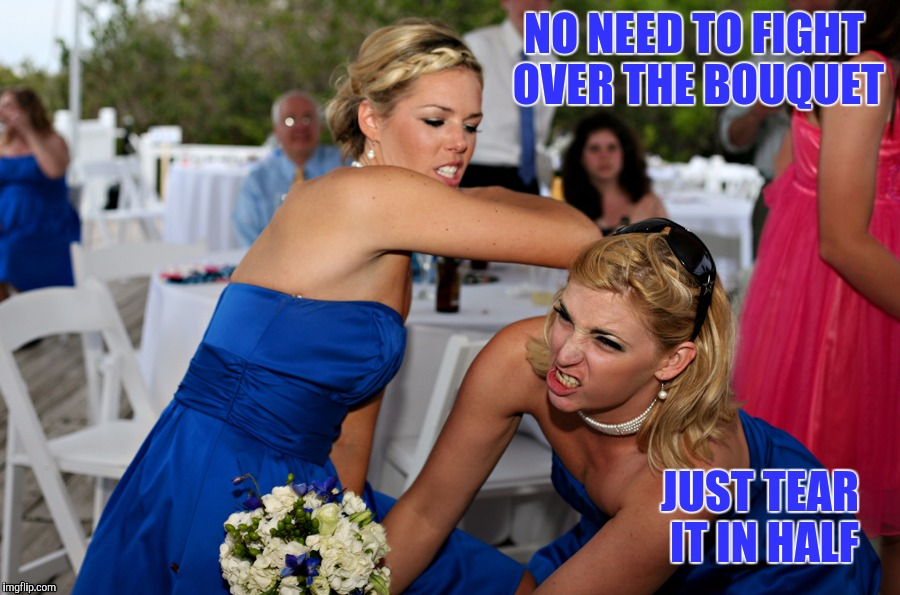 NO NEED TO FIGHT OVER THE BOUQUET JUST TEAR IT IN HALF | made w/ Imgflip meme maker